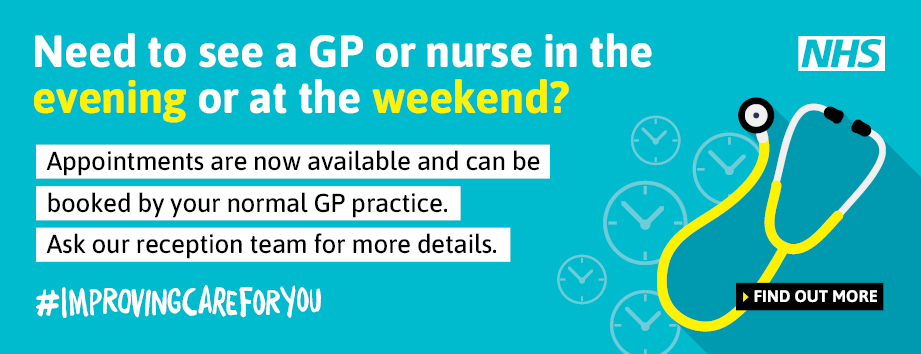 Need to see a GP or nurse in the evening or at the weekend? Appointments are now available and can be booked by your normal GP practice. Ask our reception team for more details
