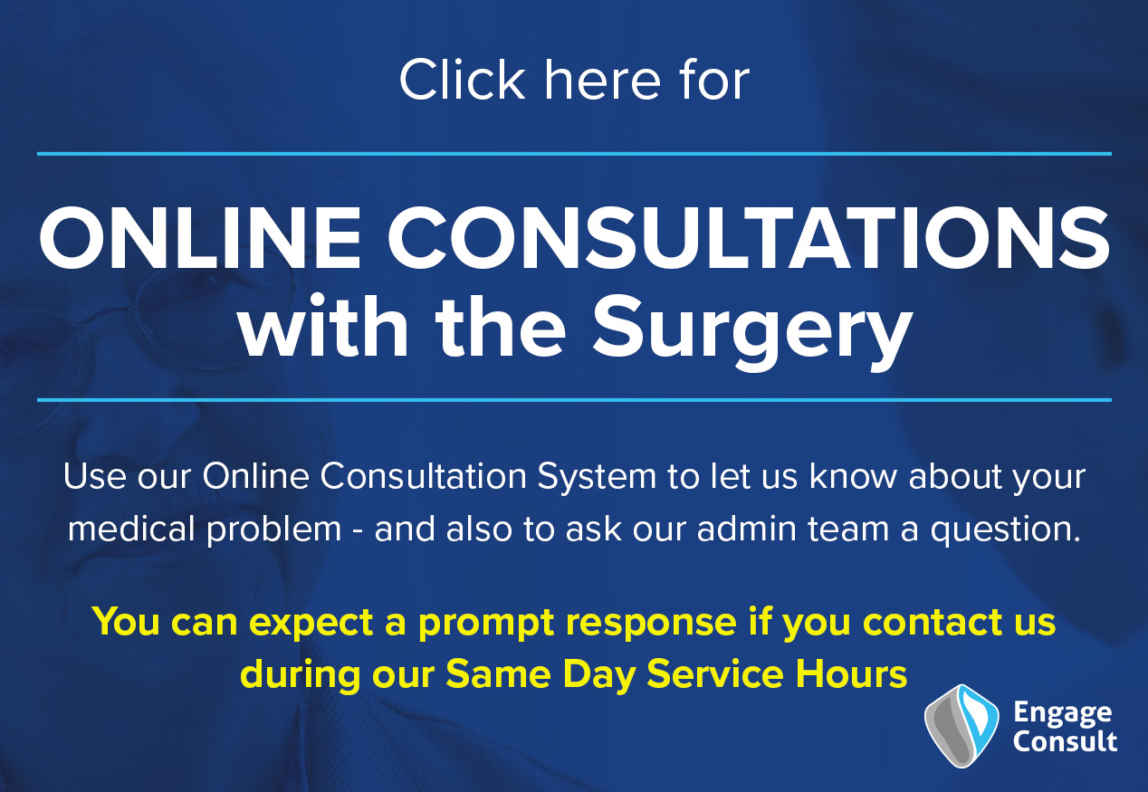 Click here for online consultations with the surgery.  Use our Online Consultation System to let us know about your medical problem - and also to ask our admin team a question.  You can expect a prompt response if you contact us during our Same Day Service Hours.  Engage Consult