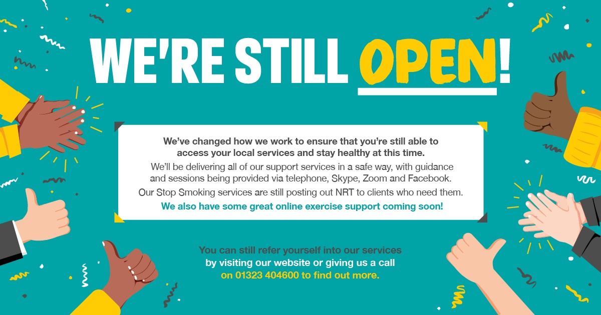 We're still open! We've changed how we wokr to ensure that you're still able to access your local services and stay healthy at this time. We'll be delivering all of our support services in a safe way, with guidance and sessions being provided via telephone, Skype, Zoom and Facebook. Our Stop Smoking services are still posting our NRT to clients who need them. We also have some great online exercise support coming soon. You can still refer yourself into our services by visiting our website or giving us a call on 01323 404600 to find out more.
