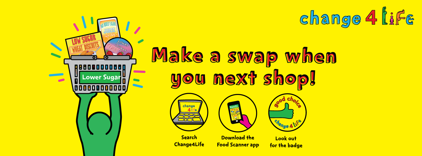 Change for life. Make a swap when you next shop! Search change4Life. Download the Food Scanner app. Look out for the Good Choice badge.